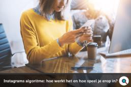 Instagram algoritme - hoe werkt het en hoe zet je het in voor je bedrijf
